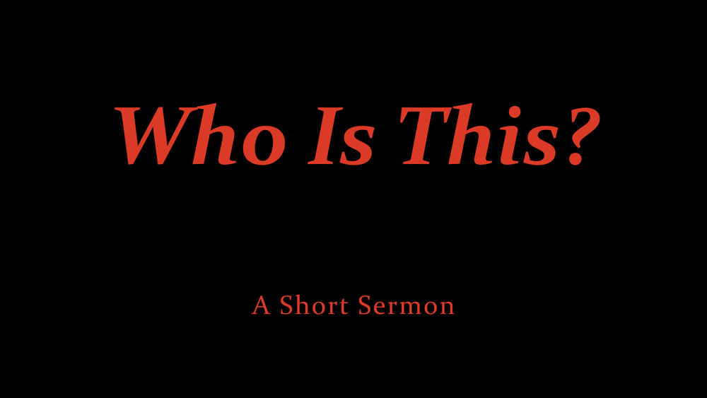 Who Is This? - a short sermon.jpeg