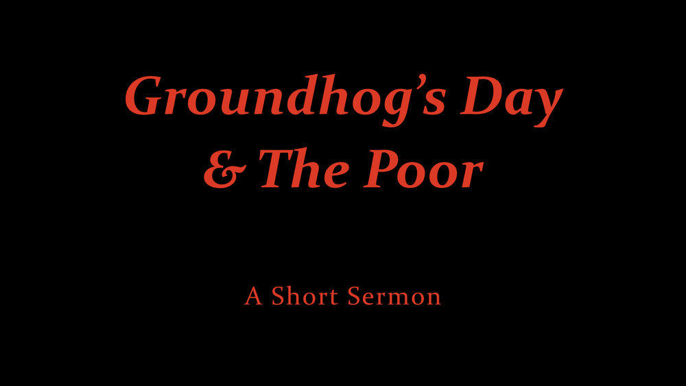Groundhog's Day And The Poor - A Short Sermon.jpeg