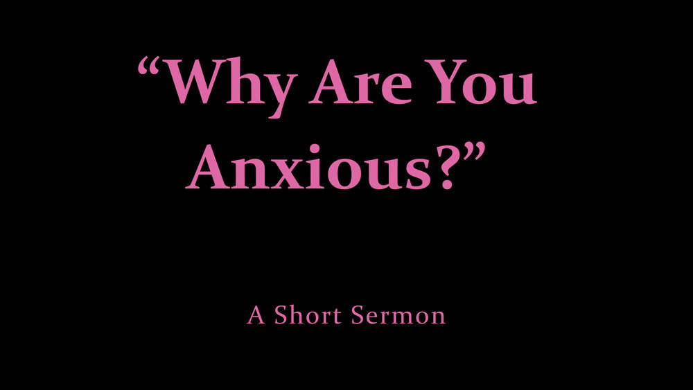 %22Why Are You Anxious?%22 - A Short Sermon.jpeg