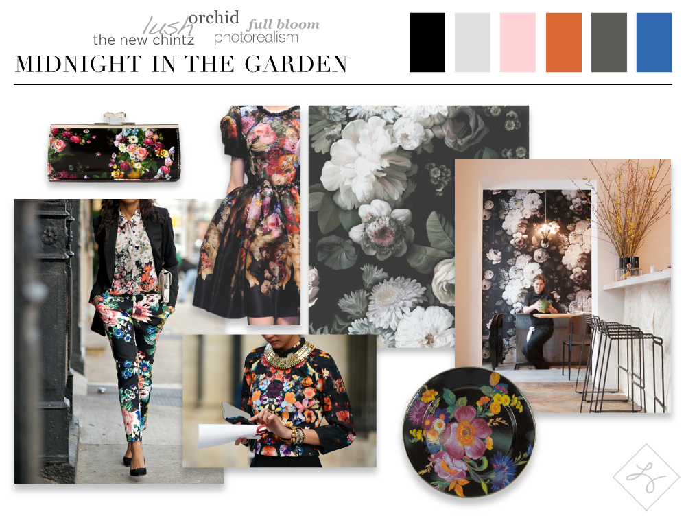 Midnight in the Garden:  the classic, and often dated, chintz is revamped with photorealistic blooms that glow on moody, dark backgrounds. This new class of florals is shown on runways in crisp, modern silhouettes and has been paired with subtle, minimalist furnishings in interiors. The blossoming floral on an unexpected dark ground contrasts with these streamlined forms, balancing and modernizing the print.