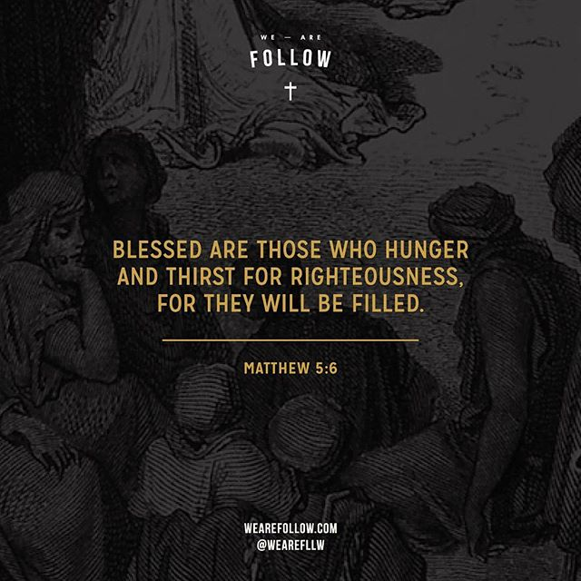 Matthew 5:6  This hunger and thirst for righteous found in is satisfied in our relationship with Jesus. Though we may search for satisfaction in other things, we ultimately realize true satisfaction is on found in a living relationship with our Heavenly Father.  #weareFOLLOW #beatitudes #verseoftheday #sermononthemount #wordsofChrist