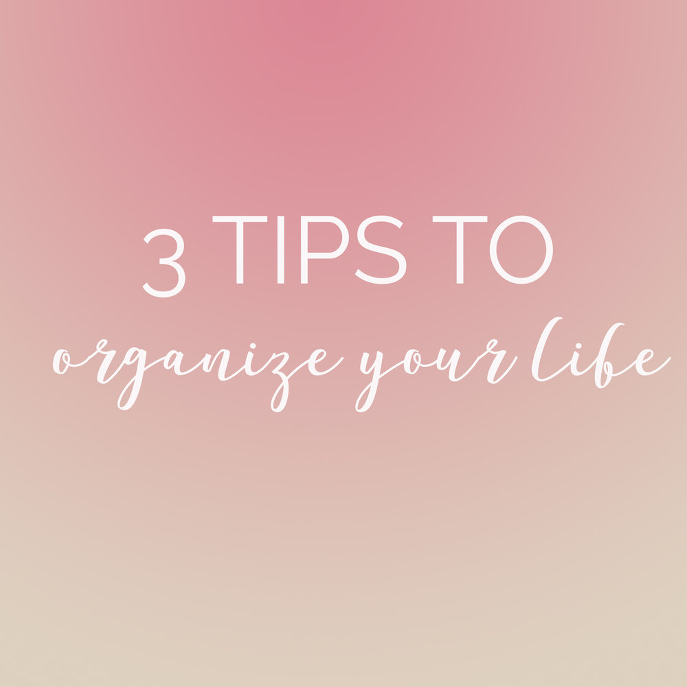3 tips to organize your life