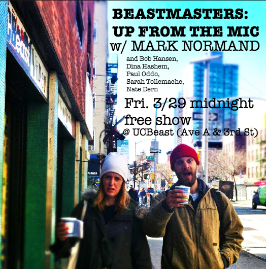 BEASTMASTERS: UP FROM THE MIC - this Friday March 29th, midnight, free show, UCBeast.  With special guest MARK NORMAND (Conan).  Also featuring: Bob Hansen and Dina Hashem.  Plus we'll give two wildcard slots away at the show, so comics come on by early and put your name in the bucket for a chance to perform! Hosted by Paul Oddo, Sarah Tollemache, and Nate Dern. More info and reservations here.