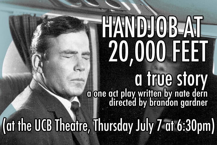 "Earlier this summer I was on a long flight and two strangers seated next to me engaged in the sexual act colloquially known as a ""hand job."" The experience rocked me to my very core. To deal with the trauma, I wrote a one act play about it.  This is an absolute true story.  Please come to the UCB Theatre for my SPANK* this Thursday July 7th at 6:30 pm.  Reserve tickets here.  HANDJOB AT 20,000 FEET: A TRUE STORY written by nate dern directed by brandon gardner starring john timothy, dru johnston, leslie meisel, alan starzinski, aaron jackson, and nate dern *Note: a ""SPANK"" is a show to audition for a longer run at UCB."