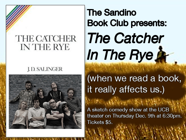 The Sandino Book Club: The Catcher in the Rye when we read a book, it really affects us… A sketch comedy show at the UCB theater on Thursday Dec. 9th at 6:30pm. Tickets $5.  Written and performed by the members of Sandino. Directed by Nate Dern.