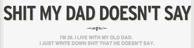 """Shit My Dad Doesn't Say"" is my latest internet project/procrastination. Please follow, if you're so inclined, on Tumblr and/or Twitter.  (this is a parody of the popular Twitter page, now book, ""Shit My Dad Says"")"