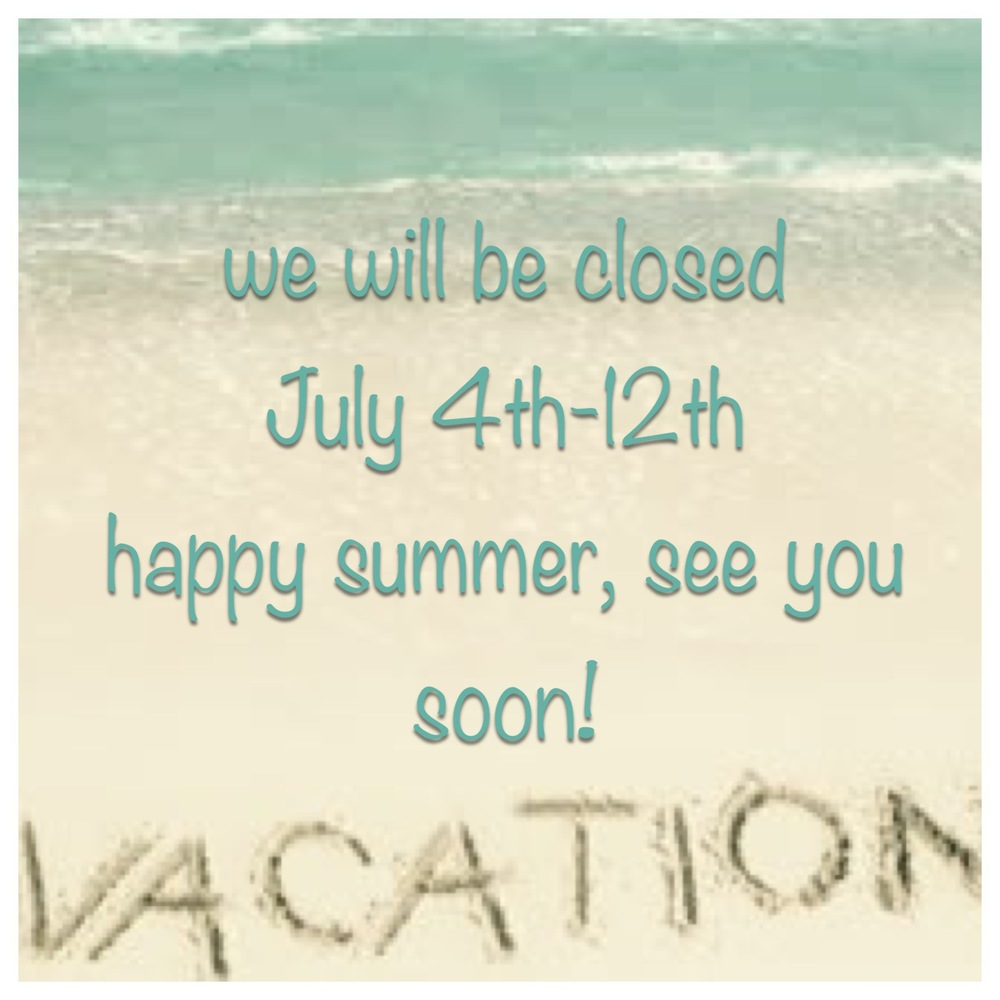 We'll be back on Monday, July 13th, so come on in and see us!