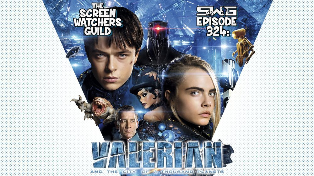 Screen Watchers Guild: Ep. 324 — Valerian and the City of a Thousand Planets