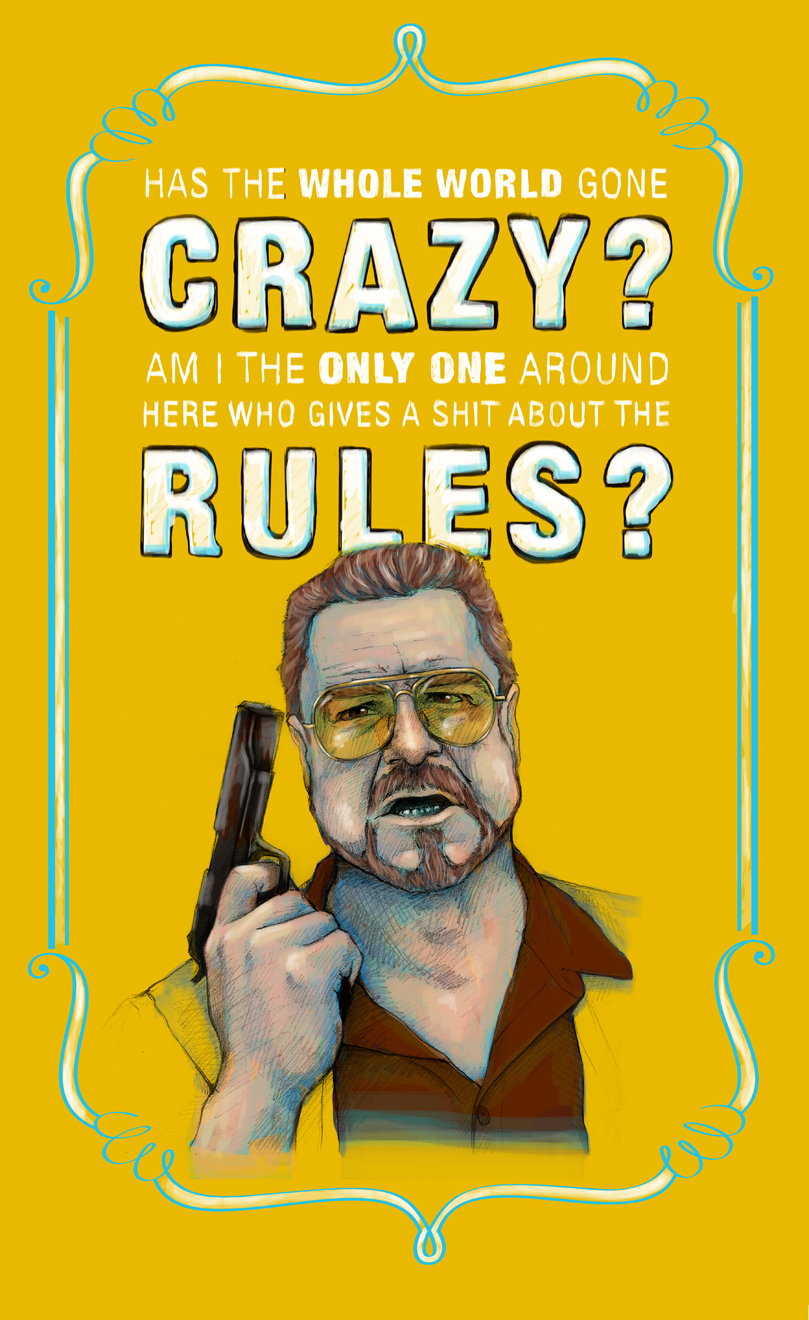 """Has the whole world gone crazy?"" Walter Sobchak from The Big Lebowski"