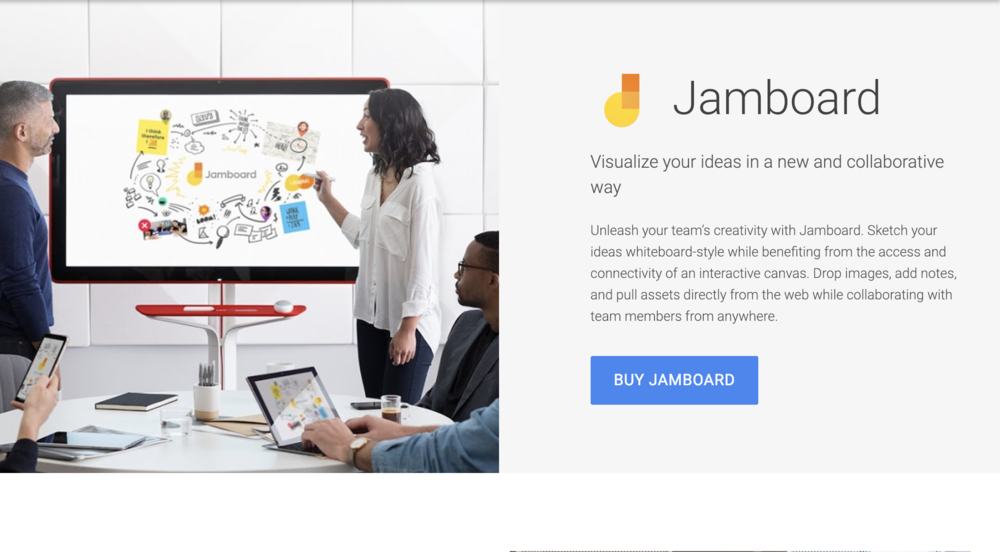 Jamboard - Google's foray into collaborative planning has me unbelievably excited. It takes the design elements of other brainstorming platforms and makes them an integrated Google Product with video conferencing. Jamboard seems gamechanging enough for computers, tablets, and mobiles, but the big 55 inch monitor is my dream.