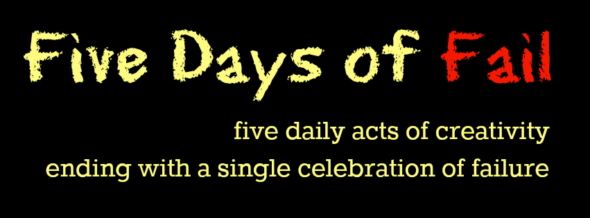 #5DAYSOFFAIL: FIVE DAILY ACTS OF CREATIVITY ENDING WITH A SINGLE CELEBRATION OF FAILURE