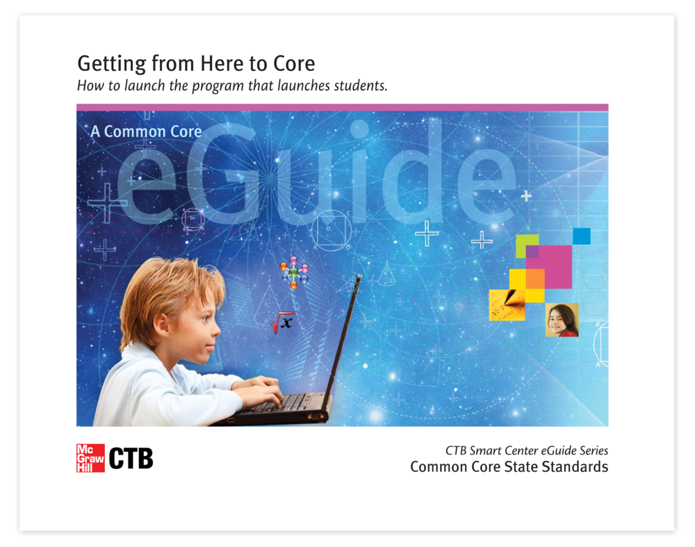 "Cover of the 40+ page eGuide, "" Getting from Here to Core "", dedicated to revealing more about the Common Core State Standards to educators, administrators, and thought leaders. My role was project management, creative direction, design and production through to publish and beyond.."