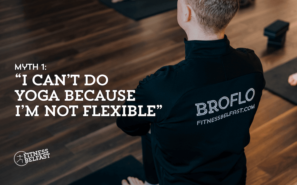 BroFlo Yoga Myths Busted Myth 1 I Can't Do Yoga Because I'm Not Flexible Fitness Belfast.png