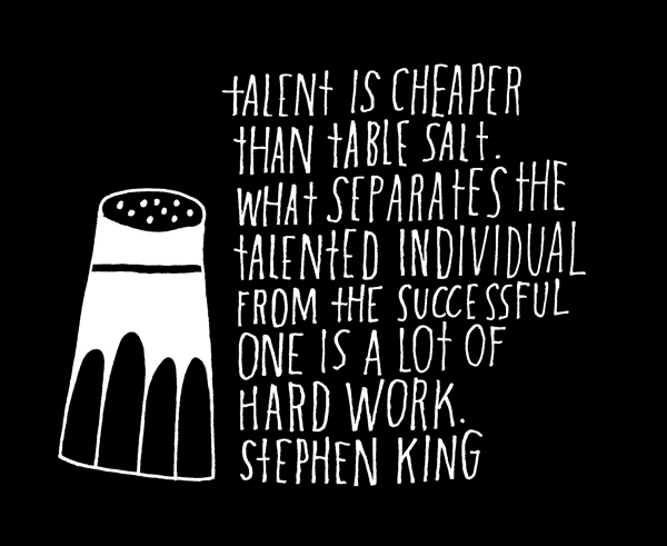 "explore-blog :       ""Talent is cheaper than table salt. What separates the talented individual from the successful one is a lot of hard work.""      Truth from  Stephen King , hand-lettered by  Lisa Congdon  – who has a  brilliant penchant  for that sort of thing.   Also see  Ira Glass on grit vs. talent  and  Tchaikovsky on work ethic vs. inspiration ."