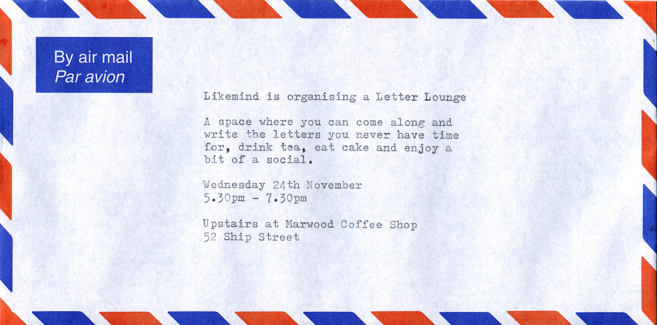 Likemind  is organising a Letter Lounge - a space where you can come along to write the letters you never have time for, drink tea, eat cake and enjoy a bit of a social.     Wednesday 24th November   5.30pm-7.30pm   upstairs at Marwood coffee shop    52 Ship Street         http://www.letterlounge.co.uk/
