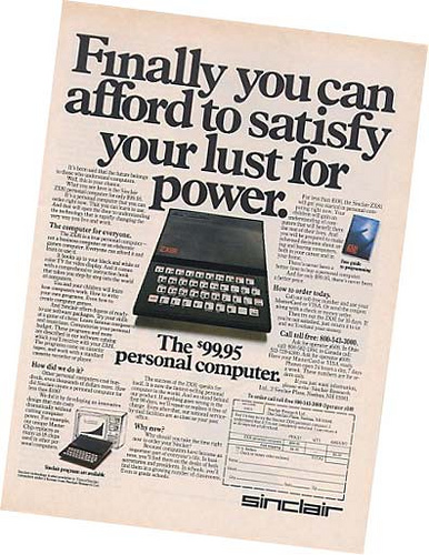 This ZX81 advert is included in a bunch of 'Hilariously unimpressive computer ads' on Oobject.  Maybe it seems unimpressive now, but this advert probably made my dad go out and buy one, and that probably went a long way to making me fall in love with computers and technology.    oobject » Finally you can afford to satisfy your lust for power - A ZX81 with 1K of RAM