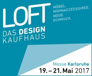 LOFT – Das Design Kaufhaus - Messe Karlsruhe19.- 21. Mai 2017www.loft-designkaufhaus.de