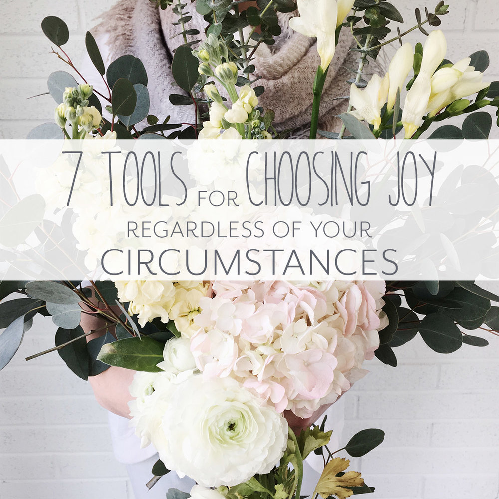 7 Tools for Choosing Joy Regardless of Your Circumstances