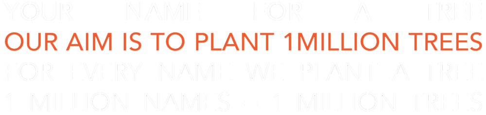 YOUR NAME FOR A TREE OUR AIM IS TO PLANT 1MILLION TREES FOR EVERY NAME WE PLANT A TREE 1 MILLION NAMES = 1 MILLION TREES