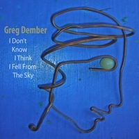 Greg Dember - I Don't Know I Think I Fell From the Sky