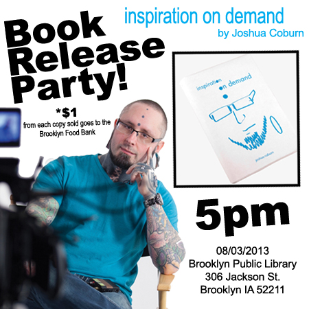 Book  Release Party for Inspiration on Demand will be Saturday Aug. 3rd at 5pm  @ the Brooklyn IA Public Library! $1 per book sold goes to the Brooklyn  Food Bank! I'll be speaking, signing books, and taking any question  you're willing to ask! This is the first chance to get your copy of  Inspiration on Demand and start changing your life one day at a time!