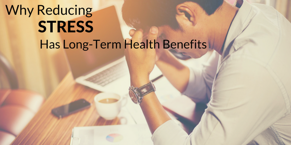 Why Reducing Stress Has Long Term Health Benefits