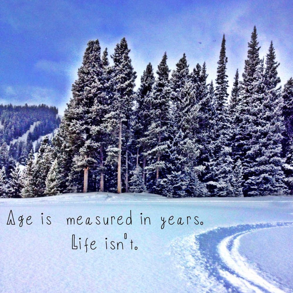 """Age is measured in years.  Life isn't.""-Me"