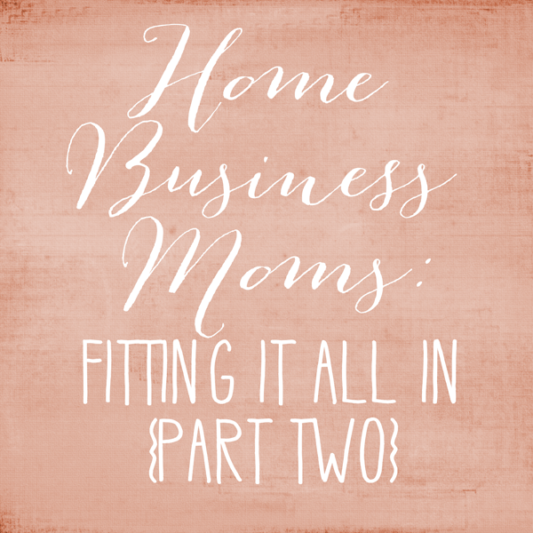 HomeBusinessMoms_FittingItAllIn_Part2.png