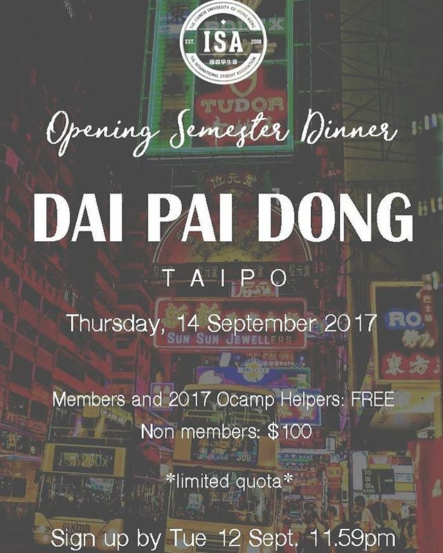 . Hey guys! We, the ISA Executive Committee 2017 would like to invite you to join us at our Dai Pai Dong - Opening Semester Dinner. If you did join the International Orientation Camp, this is a great chance to gather with your friends and helpers. If you did not, no worries - this is a great chance for you to meet other international students and make new friends! - Sign up DEADLINE: 11:59 PM Tuesday 12th September 2017 *Limited places are available - no walk-ins will be accepted. Please sign up as soon as possible. - Details of the event Price: FREE for ISA members & 2017 IO helpers HK$100 for non-members Date: Thursday 14th September 2017 Meet up time: 6:30 PM - please be punctual as we will walk together to the Dai Pai Dong location Meet up venue: MTR Tai Po Station Exit A1 - Sign up here: https://goo.gl/forms/eyFDfNuhdL7UNj5y1