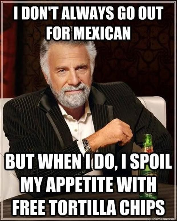 http://www.dumpaday.com/funny-pictures/funny-pictures-55-pics-6/attachment/i-dont-always-eat-mexican-food-but-when-i-do-i-fill-up-on-chips-first/