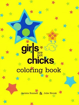 """Girls Are Not Chicks COLORING BOOK  (PM Press/Reach & Teach):  Julie Novak & Jacinta Bunnell. A coloring book for young feminists featuring girls challenging patriarchy, street harassment and restrictive dress codes.  """"Get this cool feminist coloring book even if you don't have a kid."""" --Jane Pratt  """"women and girls in our culture are under so much pressure to conform & this book is a creative way to rewire all our brains to believe in the limitless possibilities for all women."""" --lee wind  """"A gift for any special lady, young or old."""" --National Women's History Project  """"Bunnell and Novak wittily skewer under-the-radar messages to little girls in this deftly arranged coloring book. Get some wising up along with your recreation time."""" --Mamalicious Magazine  """"Ingeniously subversive coloring book."""" --Heather Findlay, Editor-in-Chief, Girlfriends Magazine  """"Upbeat and rebellious coloring book for your fledgling free thinkers."""" --Skirt Magazine"""
