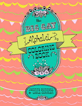 """THE BIG GAY ALPHABET COLORING BOOK  (PM PRESS/REACH & TEACH):  64 pages AND 26 words that highlight memorable victories & collective moments in LGBTQP (Lesbian, Gay, Bisexual, Transgender, Queer, Questioning & Pansexual) culture .  THIS is Jacinta Bunnell's 4th book and the first with acclaimed illustrator Leela Corman. As you add your own colors to the pages, we hope you are left asking, """"Isn't everything fabulous in this world just a little bit gay?"""" This notion is celebrated on every unique page, made up of inked and framed line drawings with beautiful typography.  """" The Big Gay Alphabet Coloring Book  is so beautiful I don't know where to start. it Makes me giggle and feel cuddly at the same time, and you know what that is? Gay!! It's perfect!"""" --Neko Case  """"With beautifully rendered moments of Queer life,  The Big Gay Alphabet Coloring Book  offers over fifty pages of inked and framed line drawings and typography for folks of all ages, a tool for education and inspiration."""" --Cristy C. Road  """"Jacinta and Leela have created a beautiful, fun coloring book which teaches us that everyone is deserving of respect and understanding. I'm only halfway into this thing and I've already gone through three tubes of glitter!"""" --Jon Wurster"""