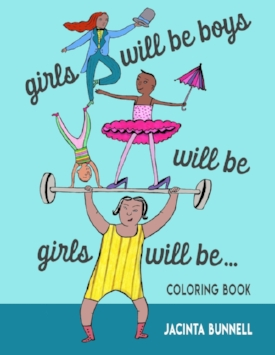 """Girls Will Be Boys Will Be Girls Will Be...COLORING BOOK :  """"A perfect alternative to gender-saturated Disney fare."""" --Bitch Magazine  """"MY FAMILY LOVES JACINTA'S QUEER AF BOOKS AND THIS ONE IS NO EXCEPTION."""" --CATHERINE NEWMAN, REAL SIMPLE/BEN&BIRDY  """"A great inexpensive gift for kids age 5 to 95."""" --Curve Magazine  """"If I had had this coloring book when I was little I think things would have been a little easier for me, and when you're little a little easier is a lot."""" --Lynda Barry"""