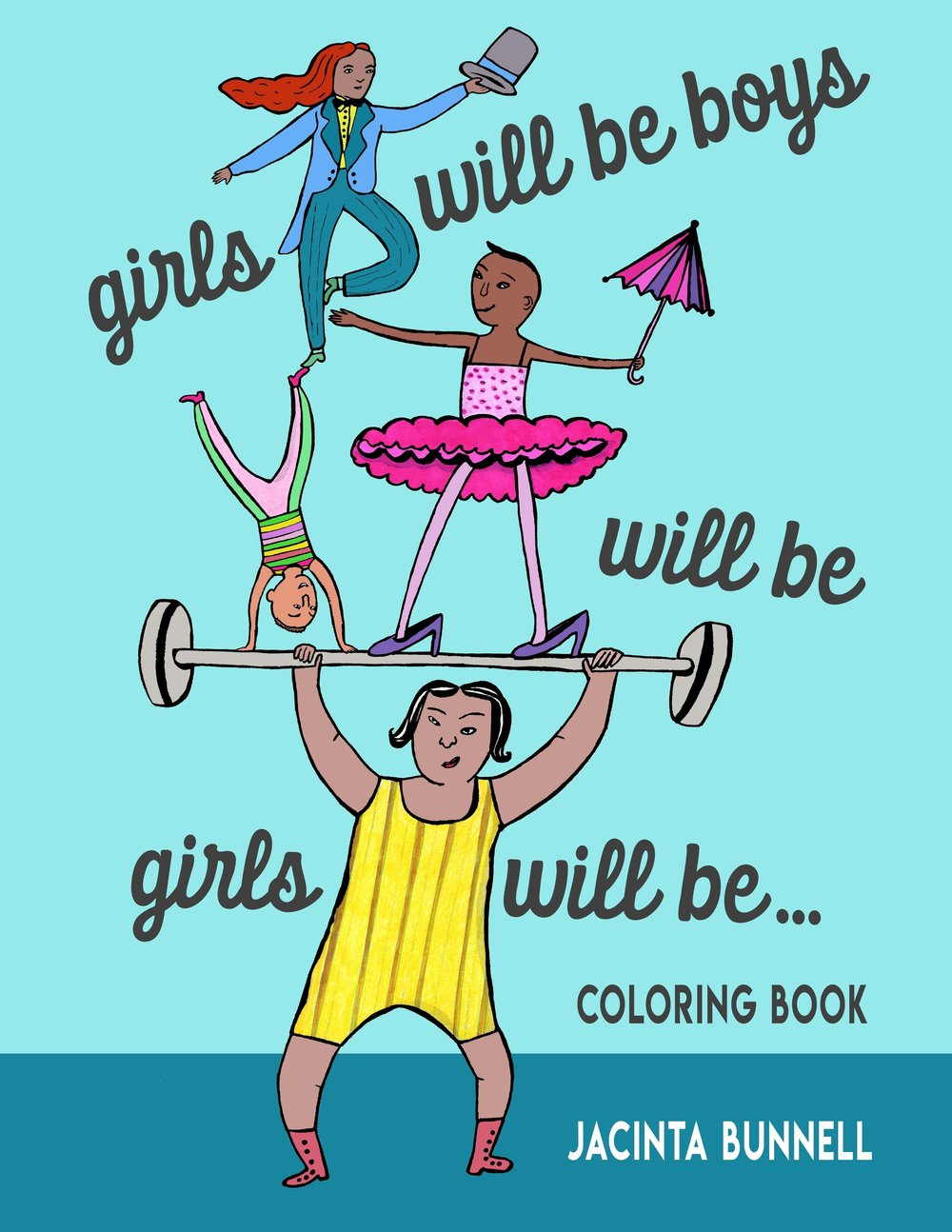 "Girls Will Be Boys Will Be Girls Will Be...COLORING BOOK   (MAY 2018 ):  ""A perfect alternative to gender-saturated Disney fare.""  --Bitch Magazine  ""MY FAMILY LOVES JACINTA'S QUEER AF BOOKS AND THIS ONE IS NO EXCEPTION."" --CATHERINE NEWMAN, REAL SIMPLE/BEN&BIRDY  ""A great inexpensive gift for kids age 5 to 95.""  --Curve Magazine  ""If I had had this coloring book when I was little I think things would have been a little easier for me, and when you're little a little easier is a lot.""   --Lynda Barry"