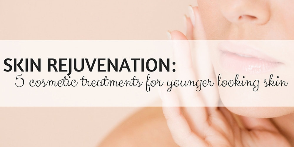 skin rejuvenation: 5 cosmetic treatments for younger looking skin