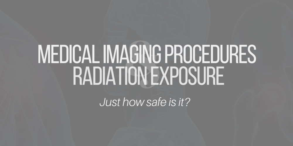 Medical Imaging Procedures & Radiation Exposure: Just How Safe Is It?