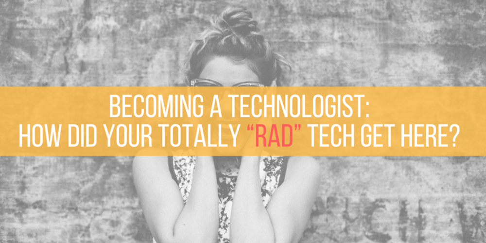 becoming a technologist: how did your totally rad tech get here?