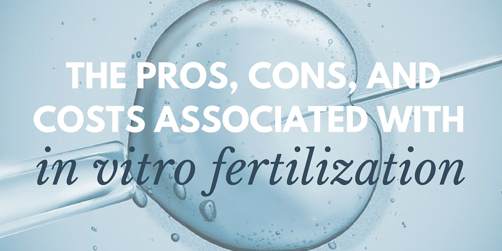the pros, cons, and costs associated with in vitro fertilization