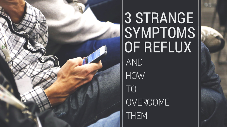 3 Strange Symptoms of Reflux and How To Overcome Them