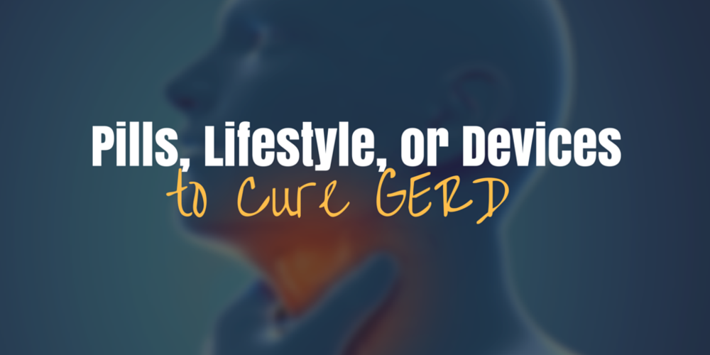 Pills, lifestyle, or devices to Cure GERD