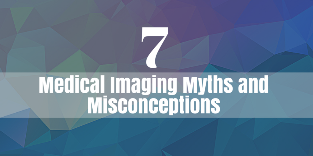 7 medical imaging myths and misconceptions
