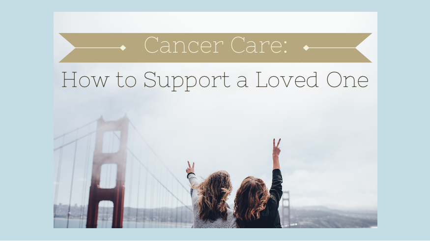 Cancer Care: How To Support A Loved One
