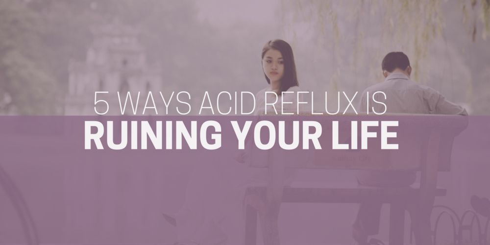 5 Ways Reflux Is Ruining Your Life