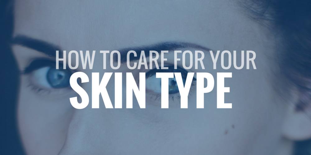 how to care for your skin type