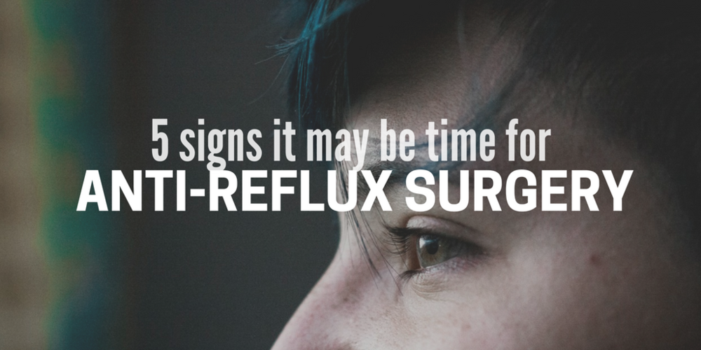 5 signs it may be time for anti-reflux surgery