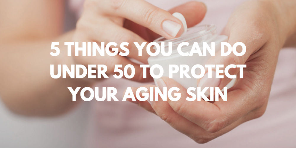 5 things you can do under 50 to protect your aging skin