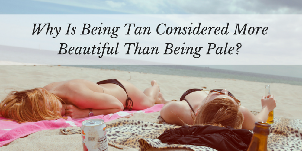 why is being tan considered more beautiful than being pale?
