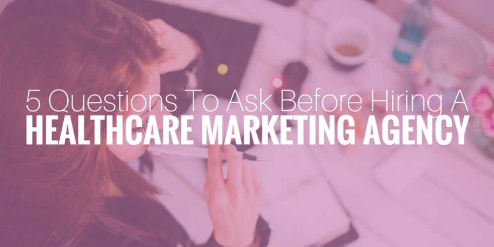 healthcare marketing agency, 5 questions to ask before hiring a healthcare marketing agency