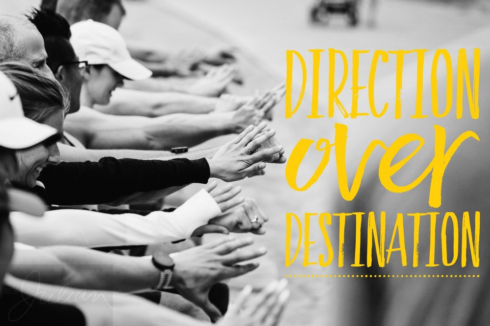 DIRECTION OVER DESTINATION   Let's be realistic, the outcome of your race can be influenced by numerous things beyond your control, e.g., the weather, other runners, sleep the night before, etc., but how you perform is a direct reflection of how you train, of which you have full control over.  They call it process goals versus outcome goals. Instead of focusing on the outcome goal of the race, i.e., your goal time, focus on improving your technique (conduct a gait analysis and consult a run coach), your nutrition strategy (self-experiment on your long runs), your recovery protocols (research mobility and massage techniques), and your mindset. Set goals that will enhance the process of practice, and as a result, your destination on race day will reflect the direction of your training.