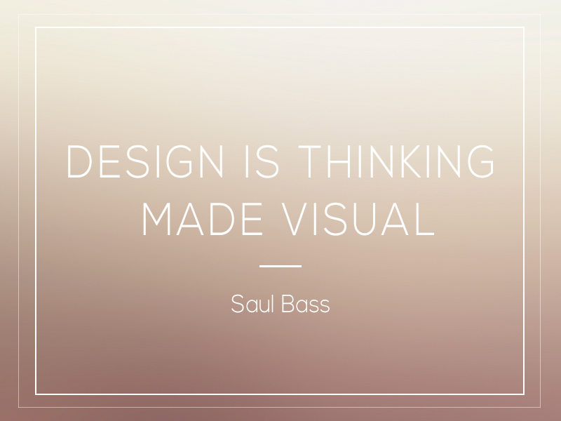 """Design is thinking made visual."" -Saul Bass"